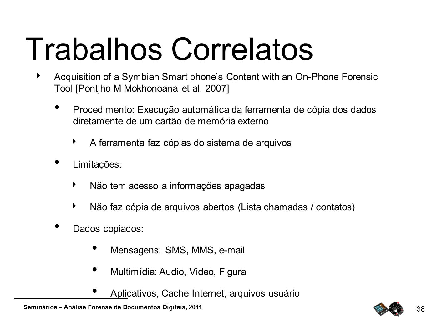 Trabalhos Correlatos Acquisition of a Symbian Smart phone's Content with an On-Phone Forensic Tool [Pontjho M Mokhonoana et al. 2007]